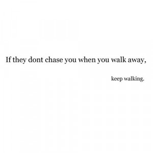 If They Don't Chase You When You Walk Away, Keep Walking