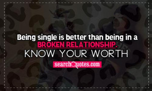 ... single is better than being in a broken relationship. Know your worth
