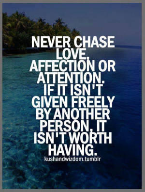 Never chase love affection or attention if it isn't given freely by ...