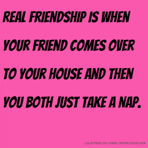 Real friendship is when your friend comes over to your house and then ...