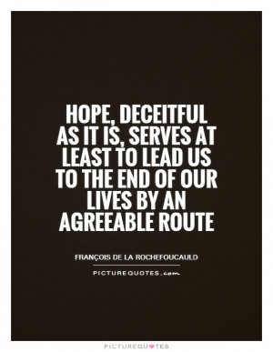 Hope, deceitful as it is, serves at least to lead us to the end of our ...