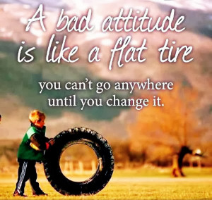 about positive attitude a bad attitude is like a flat tire you can t ...