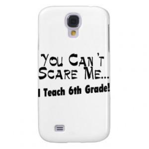 You Can't Scare Me I Teach 6th Grade Samsung Galaxy S4 Case