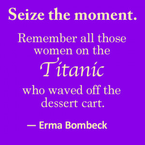 ... women on the Titanic who waved off the dessert cart.