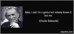 ... said. I'm a genius but nobody knows it but me. - Charles Bukowski