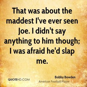 Bobby Bowden - That was about the maddest I've ever seen Joe. I didn't ...