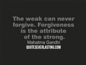 ... forgive. Forgiveness is the attribute of the strong.Mahatma Gandhi