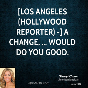 LOS ANGELES (Hollywood Reporter) -] A change, ... would do you good.