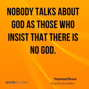 Heywood Broun - Nobody talks about God as those who insist that there ...
