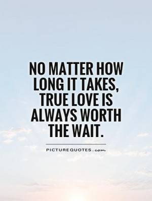 Quotes On Worth The Wait True love quotes waiting