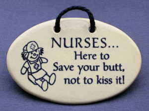 Every nurse has their moments when this saying fits their mood.
