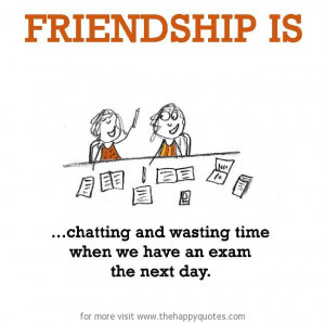 ... is, chatting and wasting time when we have an exam the next day