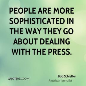 Bob Schieffer - People are more sophisticated in the way they go about ...