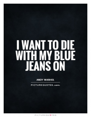want to die with my blue jeans on Picture Quote #1