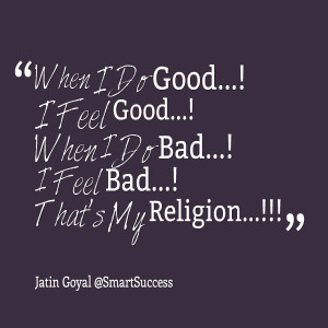 Quotes Picture: when i do good! i feel good! when i do bad! i feel bad ...