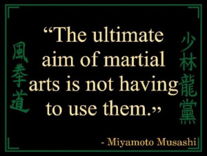 The ultimate aim of martial arts is not having to use them.