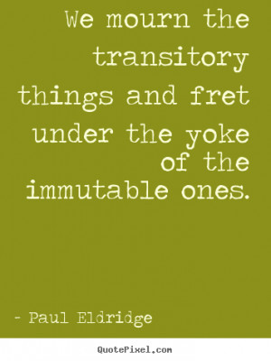 ... mourn the transitory things and fret under.. Paul Eldridge life quotes