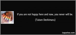 If you are not happy here and now, you never will be. - Taisen ...