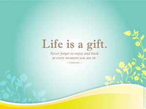 Life is a gift. Never forget to enjoy and bask in every moment you are ...