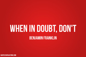 When in doubt, don't. Benjamin Franklin quote