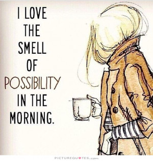 love the smell of possibility in the morning Picture Quote #1