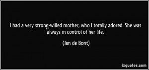 had a very strong-willed mother, who I totally adored. She was ...