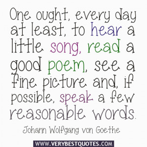 One ought, every day at least, to hear a little song, read a good poem ...