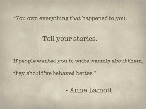 You own everything that happened to you. Tell your stories.