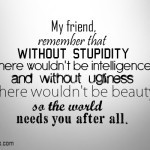 My friend, remember that without stupidity there wouldn't be ...