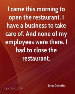 ... . And none of my employees were there. I had to close the restaurant