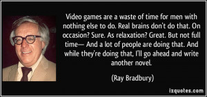 Video games are a waste of time for men with nothing else to do. Real ...