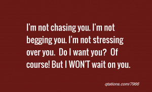 not chasing you. I'm not begging you. I'm not stressing over you ...