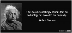 ... that our technology has exceeded our humanity. - Albert Einstein