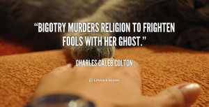 Bigotry murders religion to frighten fools with her ghost.