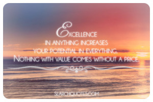 Excellence in anything increases your potential in everything. Nothing ...