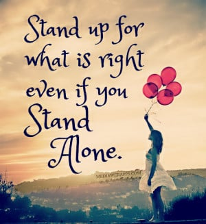Stand up for what is right even if you stand alone. Source: http://www ...