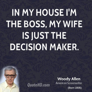 In my house I'm the boss, my wife is just the decision maker.