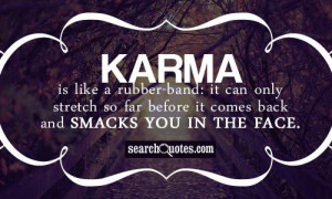 Karma is like a rubber-band: it can only stretch so far before it ...