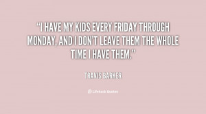 have my kids every Friday through Monday, and I don't leave them the ...