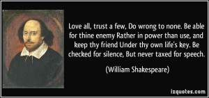 Love all, trust a few, Do wrong to none. Be able for thine enemy ...