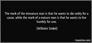 The mark of the immature man is that he wants to die nobly for a cause ...