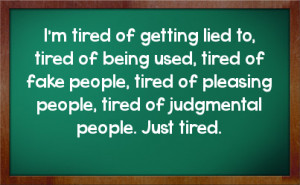 lied to tired of being used tired of fake people tired of pleasing ...