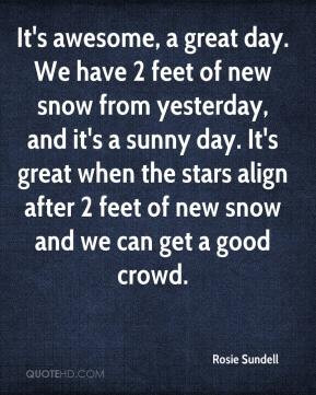 Rosie Sundell - It's awesome, a great day. We have 2 feet of new snow ...