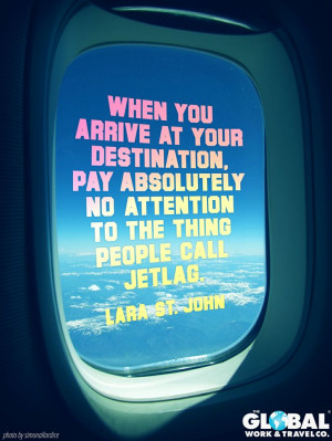 ... to the thing people call jetlag. -Lara St. John #travel #quote