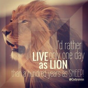 Lion quotes - I'd rather live only one day as a Lion then a hundred ...