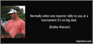 ... reporter talks to you at a tournament it's no big deal. - Bubba Watson
