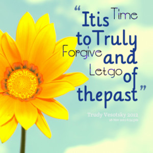 it is time to truly forgive and let go of the past quotes from trudy ...
