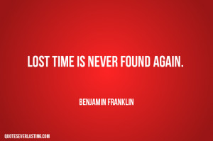 Lost time is never found again Benjamin Franklin quote