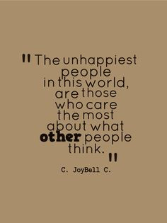 ... world, are those who care the most about what other people think. More
