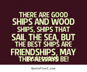 Quotes about friendship - There are good ships and wood ships, ships ...